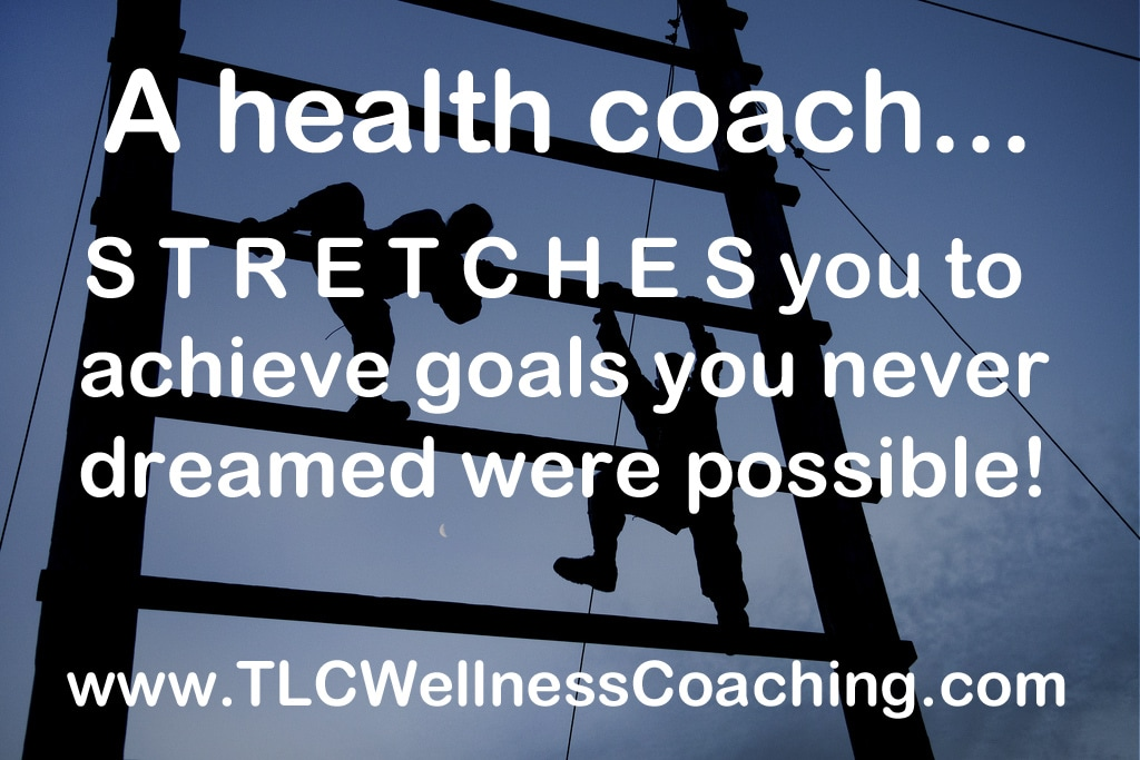 Health Coaching stretches you to achieve goals you never dreamed were possible!