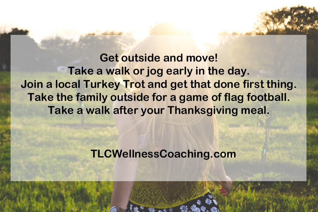 Get outside and move! Take a walk or jog early in the day. Join a local Turkey Trot and get that done first thing. Take the family outside for a game of flag football. Take a walk after your Thanksgiving meal. This helps stabilize blood sugar and speeds digestion.